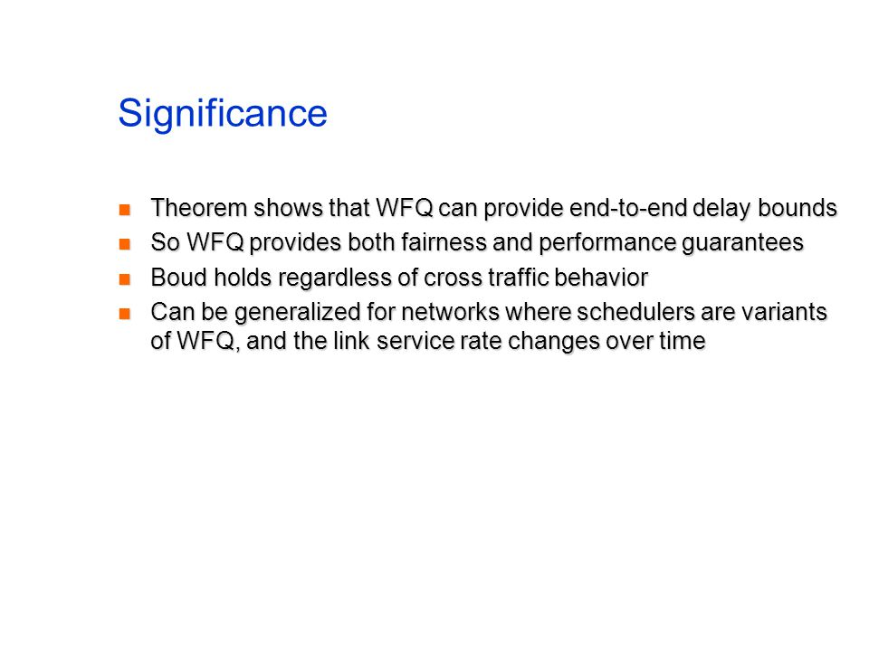 Significance Theorem shows that WFQ can provide end-to-end delay bounds Theorem shows that WFQ can provide end-to-end delay bounds So WFQ provides both fairness and performance guarantees So WFQ provides both fairness and performance guarantees Boud holds regardless of cross traffic behavior Boud holds regardless of cross traffic behavior Can be generalized for networks where schedulers are variants of WFQ, and the link service rate changes over time Can be generalized for networks where schedulers are variants of WFQ, and the link service rate changes over time