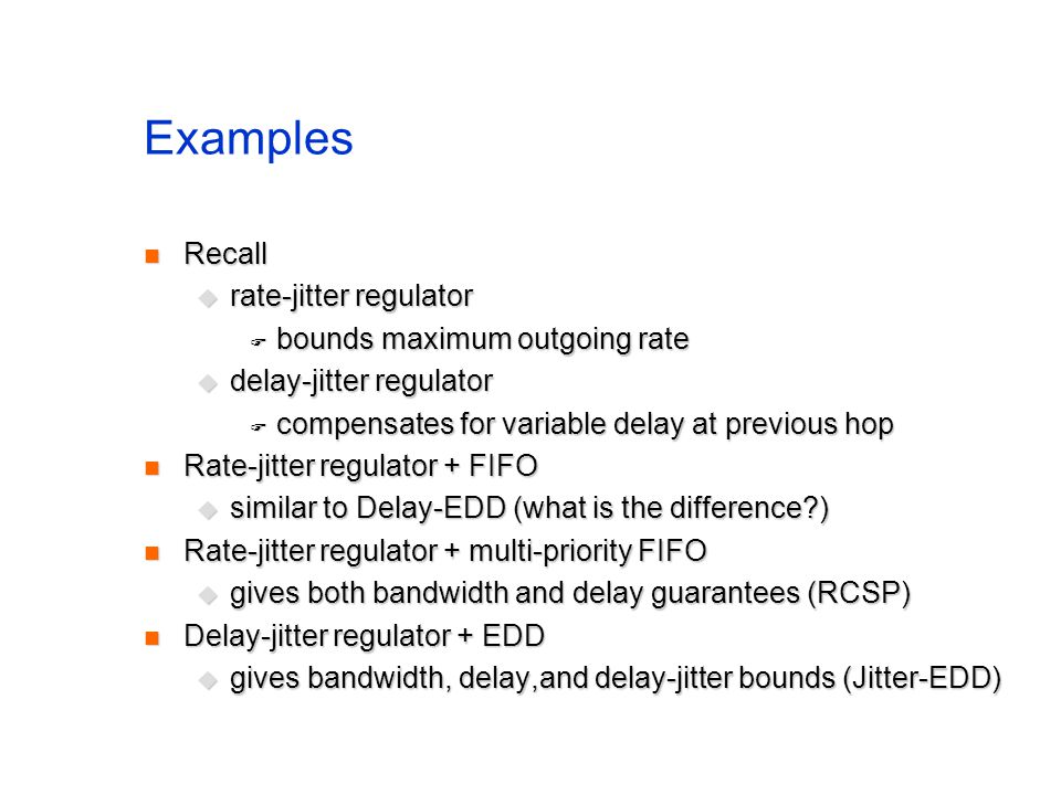 Examples Recall Recall rate-jitter regulator rate-jitter regulator bounds maximum outgoing rate bounds maximum outgoing rate delay-jitter regulator delay-jitter regulator compensates for variable delay at previous hop compensates for variable delay at previous hop Rate-jitter regulator + FIFO Rate-jitter regulator + FIFO similar to Delay-EDD (what is the difference ) similar to Delay-EDD (what is the difference ) Rate-jitter regulator + multi-priority FIFO Rate-jitter regulator + multi-priority FIFO gives both bandwidth and delay guarantees (RCSP) gives both bandwidth and delay guarantees (RCSP) Delay-jitter regulator + EDD Delay-jitter regulator + EDD gives bandwidth, delay,and delay-jitter bounds (Jitter-EDD) gives bandwidth, delay,and delay-jitter bounds (Jitter-EDD)