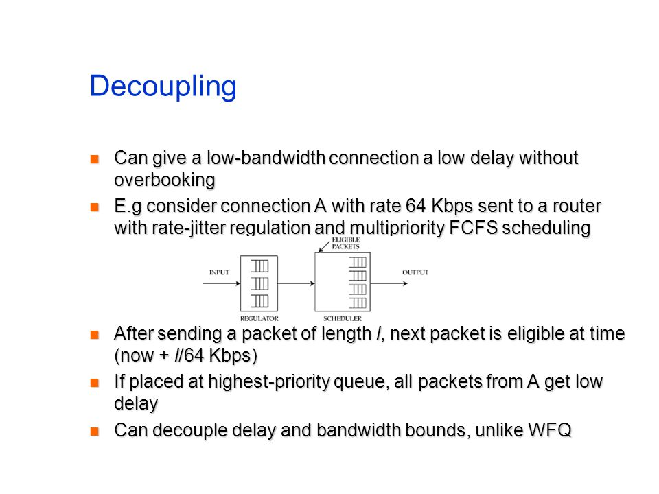 Decoupling Can give a low-bandwidth connection a low delay without overbooking Can give a low-bandwidth connection a low delay without overbooking E.g consider connection A with rate 64 Kbps sent to a router with rate-jitter regulation and multipriority FCFS scheduling E.g consider connection A with rate 64 Kbps sent to a router with rate-jitter regulation and multipriority FCFS scheduling After sending a packet of length l, next packet is eligible at time (now + l/64 Kbps) After sending a packet of length l, next packet is eligible at time (now + l/64 Kbps) If placed at highest-priority queue, all packets from A get low delay If placed at highest-priority queue, all packets from A get low delay Can decouple delay and bandwidth bounds, unlike WFQ Can decouple delay and bandwidth bounds, unlike WFQ
