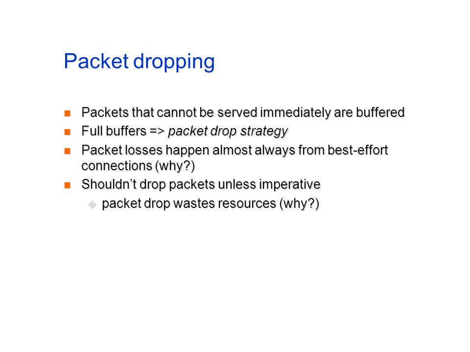 Packet dropping Packets that cannot be served immediately are buffered Packets that cannot be served immediately are buffered Full buffers => packet drop strategy Full buffers => packet drop strategy Packet losses happen almost always from best-effort connections (why ) Packet losses happen almost always from best-effort connections (why ) Shouldnt drop packets unless imperative Shouldnt drop packets unless imperative packet drop wastes resources (why ) packet drop wastes resources (why )