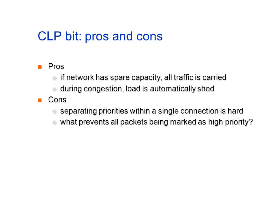 CLP bit: pros and cons Pros Pros if network has spare capacity, all traffic is carried if network has spare capacity, all traffic is carried during co