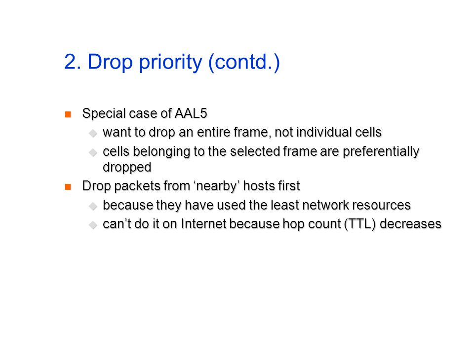2. Drop priority (contd.) Special case of AAL5 Special case of AAL5 want to drop an entire frame, not individual cells want to drop an entire frame, n