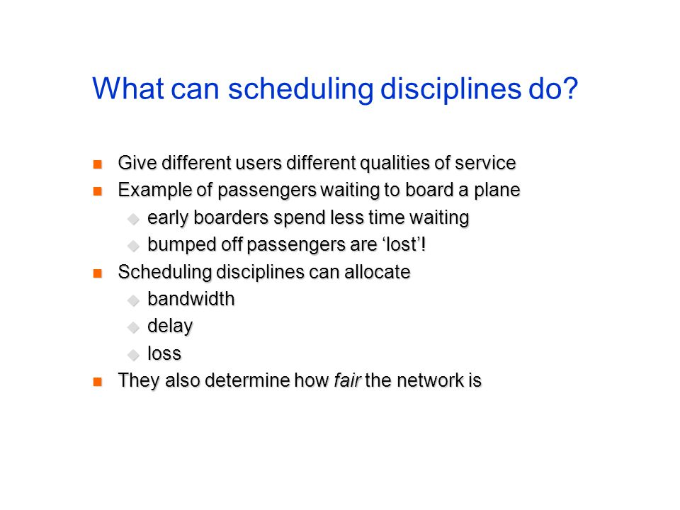What can scheduling disciplines do? Give different users different qualities of service Give different users different qualities of service Example of