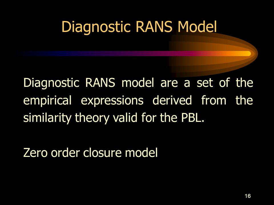 16 Diagnostic RANS Model Diagnostic RANS model are a set of the empirical expressions derived from the similarity theory valid for the PBL. Zero order