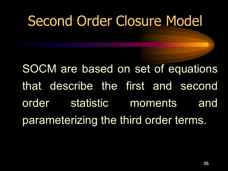 35 Second Order Closure Model SOCM are based on set of equations that describe the first and second order statistic moments and parameterizing the thi