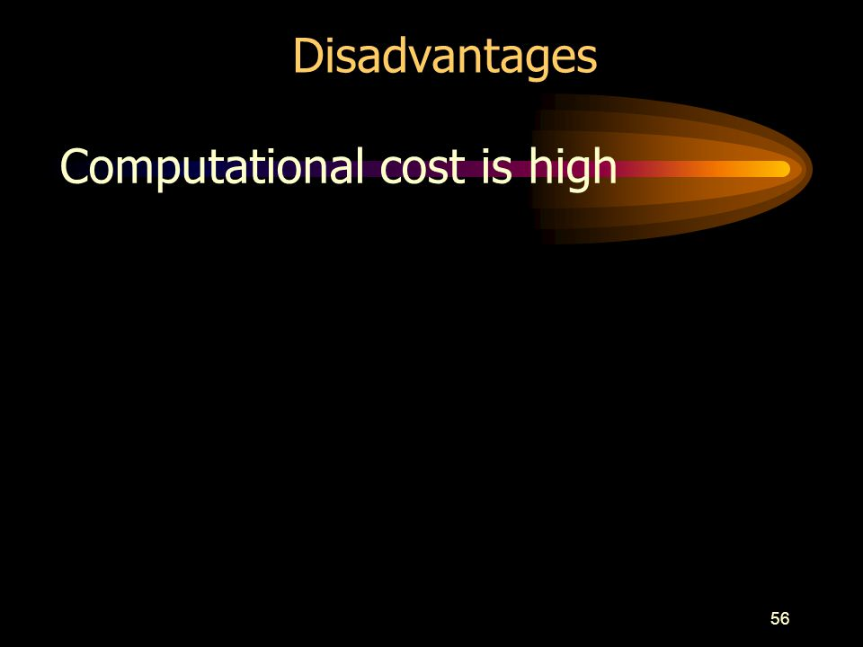 56 Disadvantages Computational cost is high