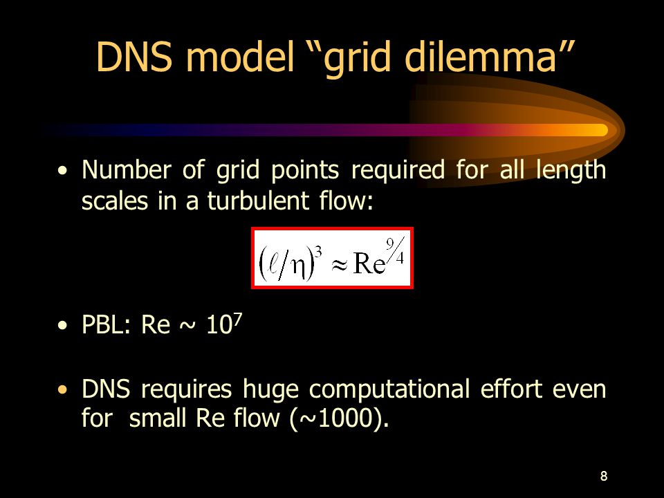 9 DNS Model First 3-D turbulence simulations (NCAR) First published DNS work was for isotropic turbulence Re = 35 in a grid of 32 3 (Orszag and Patterson, 1972) Nowadays: grid 1024 3