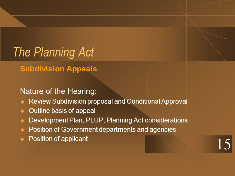 The Planning Act Subdivision Appeals Nature of the Hearing: Review Subdivision proposal and Conditional Approval Outline basis of appeal Development P