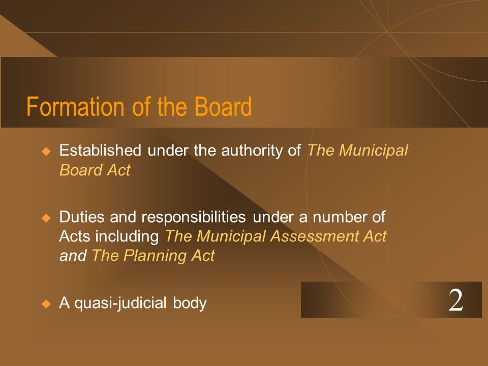 Formation of the Board Established under the authority of The Municipal Board Act Duties and responsibilities under a number of Acts including The Mun