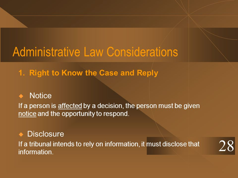 Administrative Law Considerations 1. Right to Know the Case and Reply Notice If a person is affected by a decision, the person must be given notice an