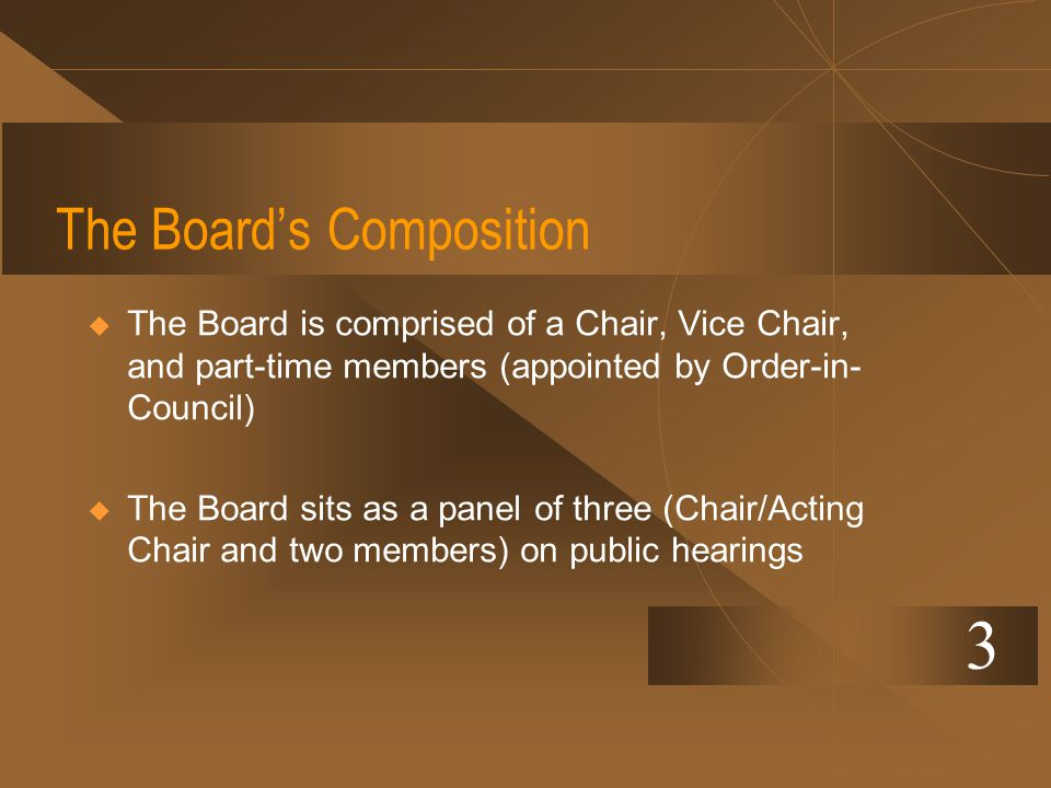 The Boards Composition The Board is comprised of a Chair, Vice Chair, and part-time members (appointed by Order-in- Council) The Board sits as a panel