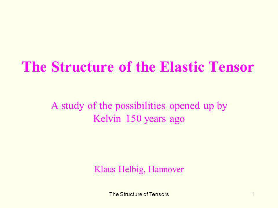 The Structure of Tensors1 The Structure of the Elastic Tensor A study of the possibilities opened up by Kelvin 150 years ago Klaus Helbig, Hannover