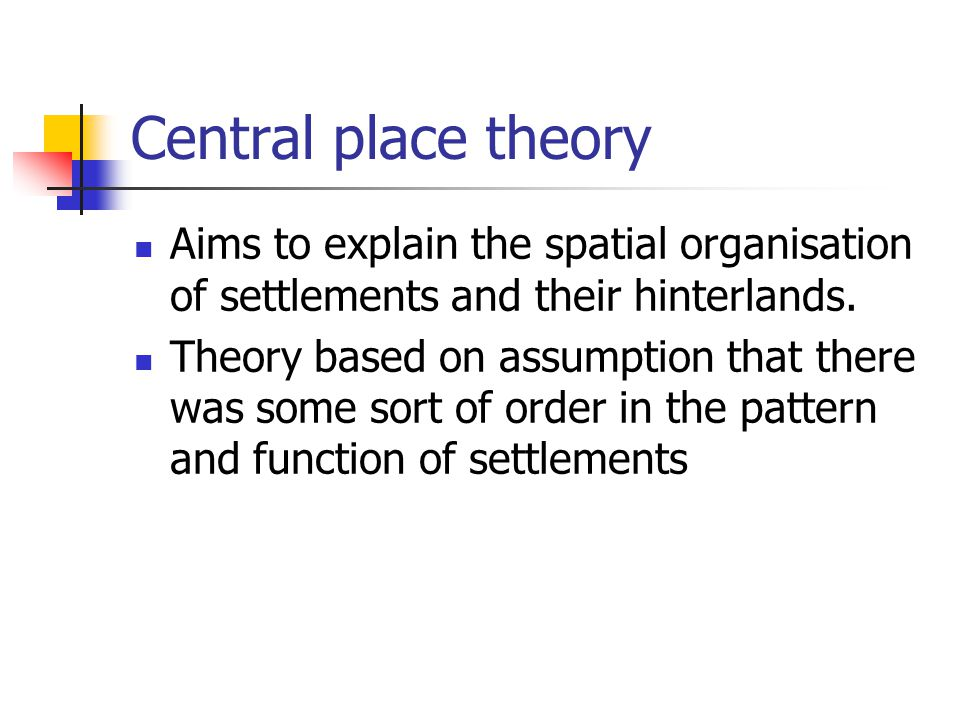 Central place theory Aims to explain the spatial organisation of settlements and their hinterlands. Theory based on assumption that there was some sor