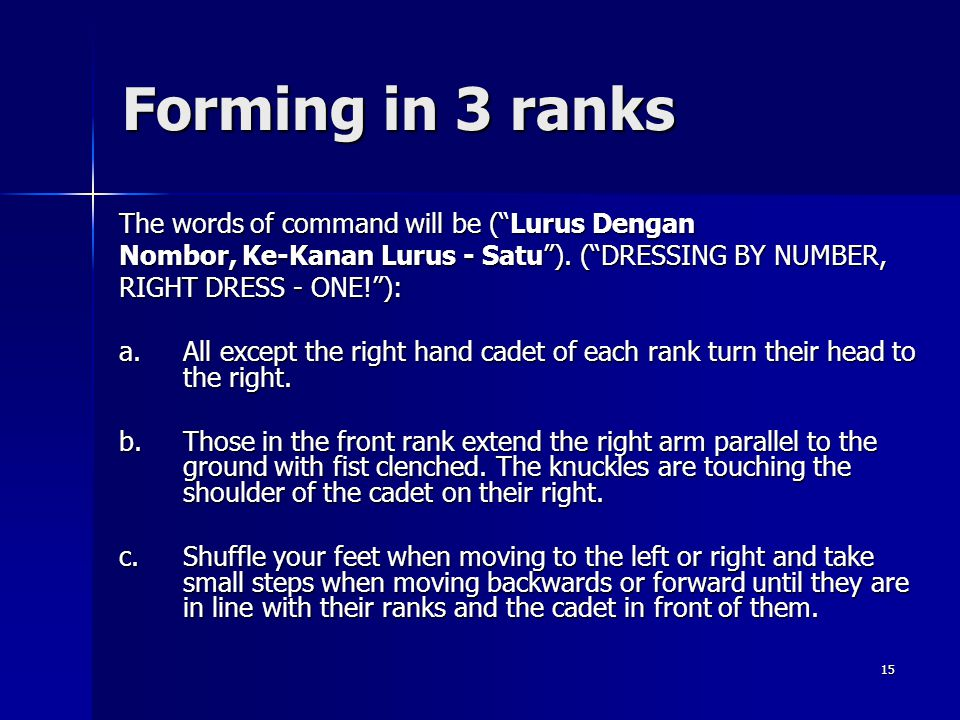 15 Forming in 3 ranks The words of command will be (Lurus Dengan Nombor, Ke-Kanan Lurus - Satu). (DRESSING BY NUMBER, RIGHT DRESS - ONE!): a.All excep