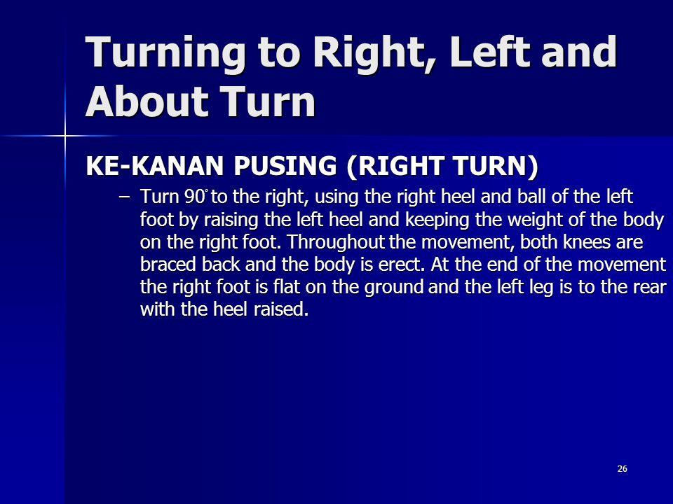 26 Turning to Right, Left and About Turn KE-KANAN PUSING (RIGHT TURN) –Turn 90 ْ to the right, using the right heel and ball of the left foot by raisi