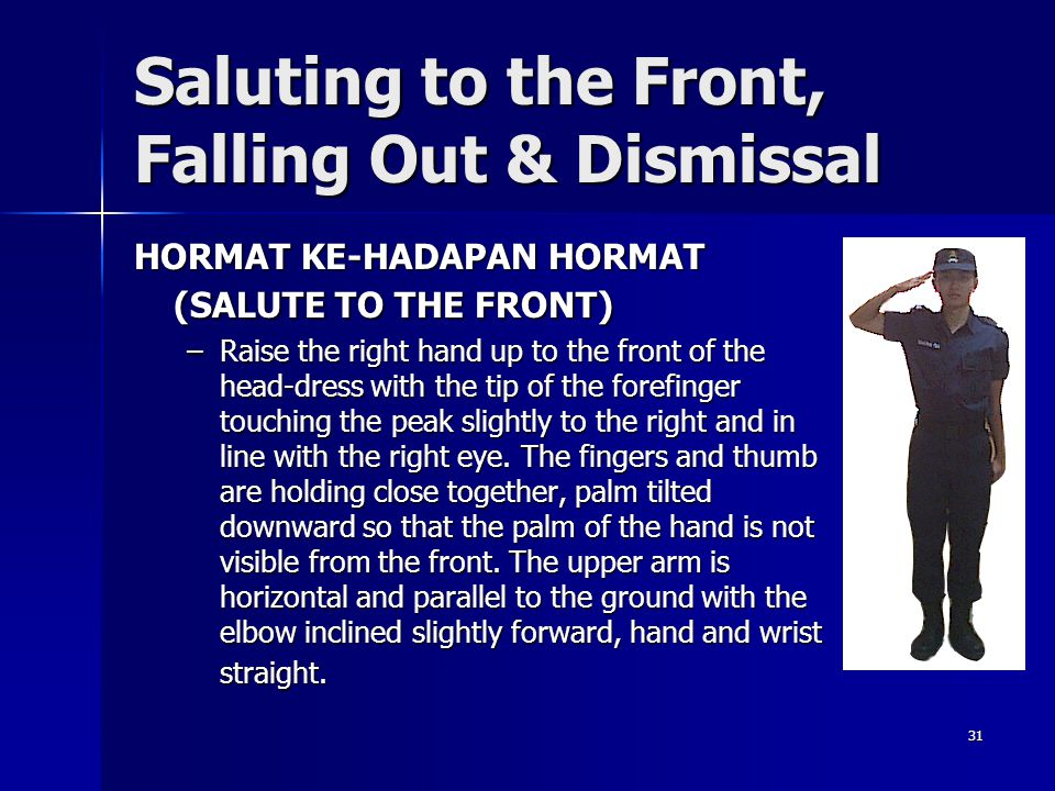 31 Saluting to the Front, Falling Out & Dismissal HORMAT KE-HADAPAN HORMAT (SALUTE TO THE FRONT) –Raise the right hand up to the front of the head-dre