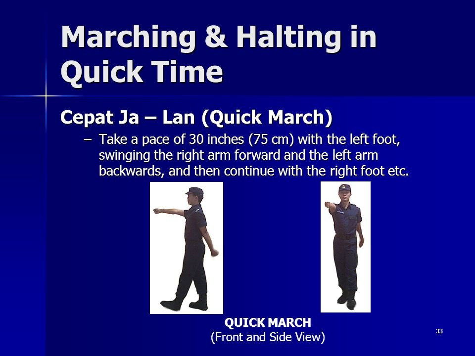 33 Marching & Halting in Quick Time Cepat Ja – Lan (Quick March) –Take a pace of 30 inches (75 cm) with the left foot, swinging the right arm forward