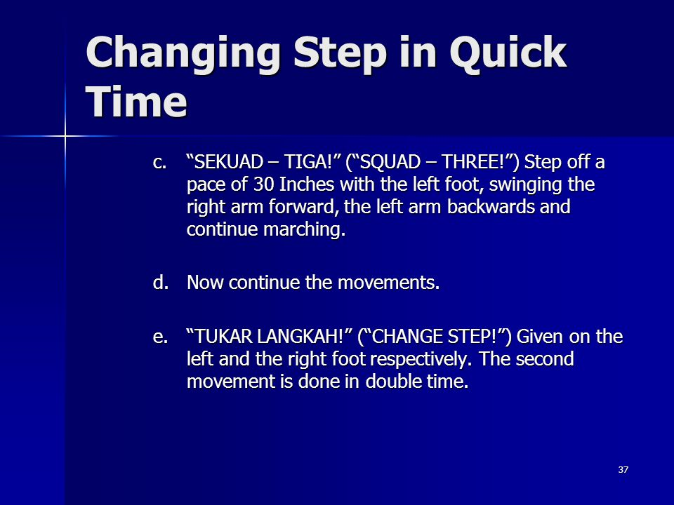 37 Changing Step in Quick Time c.SEKUAD – TIGA! (SQUAD – THREE!) Step off a pace of 30 Inches with the left foot, swinging the right arm forward, the