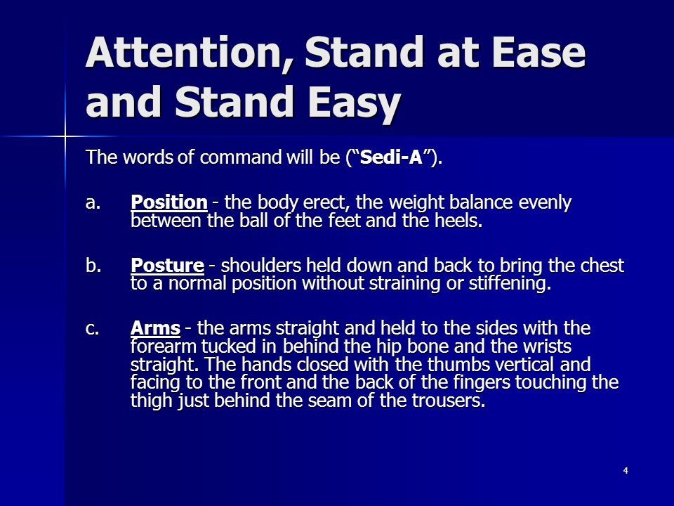 4 Attention, Stand at Ease and Stand Easy The words of command will be (Sedi-A). a. Position - the body erect, the weight balance evenly between the b