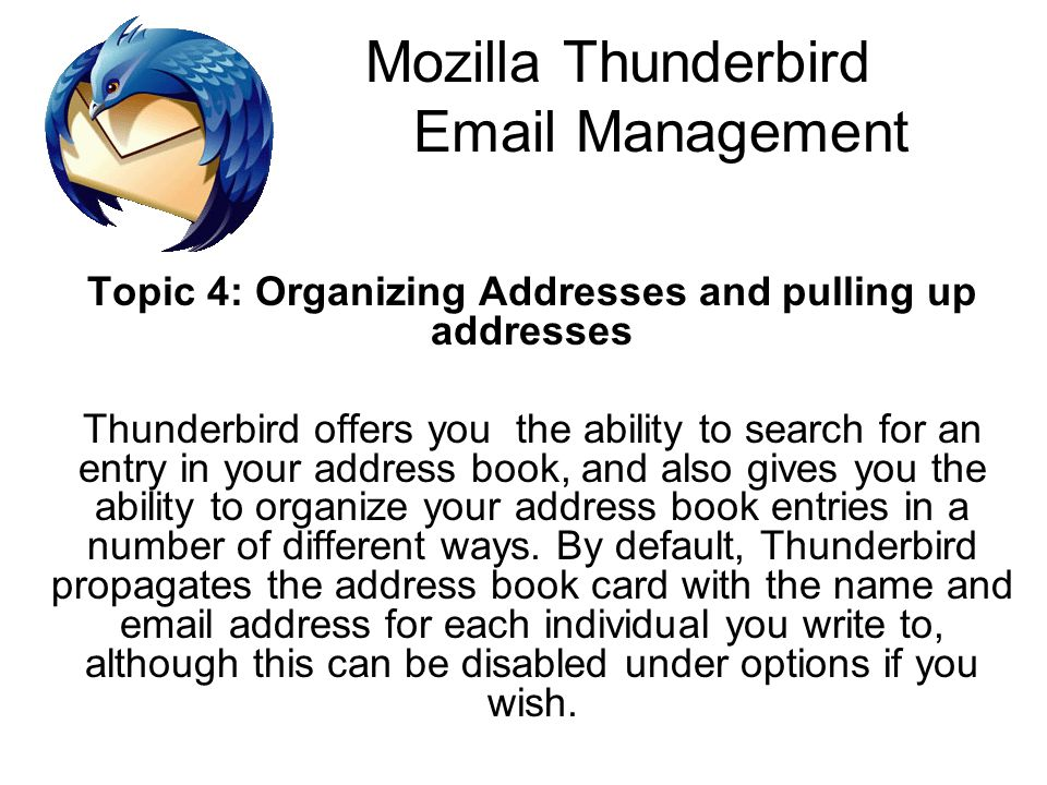 Mozilla Thunderbird Email Management Topic 4: Organizing Addresses and pulling up addresses Thunderbird offers you the ability to search for an entry in your address book, and also gives you the ability to organize your address book entries in a number of different ways.