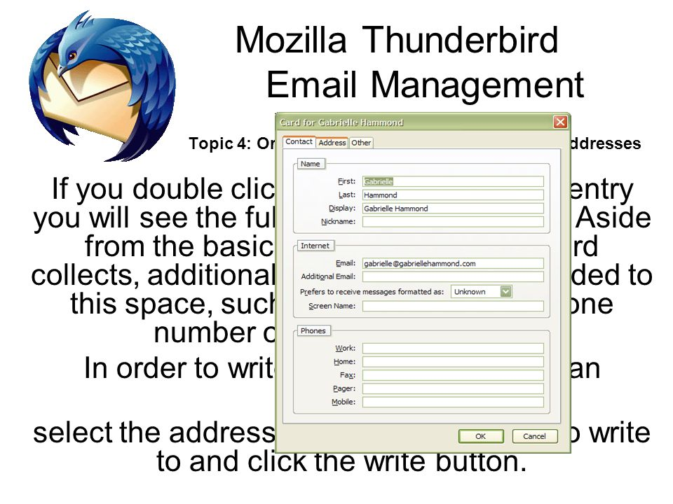 Mozilla Thunderbird Email Management Topic 4: Organizing Addresses and pulling up addresses If you double click on an address book entry you will see the full entry for that person.