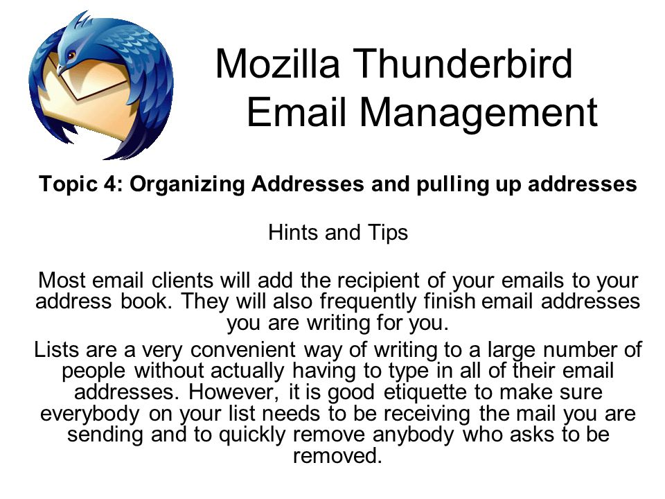 Mozilla Thunderbird Email Management Topic 4: Organizing Addresses and pulling up addresses Hints and Tips Most email clients will add the recipient o