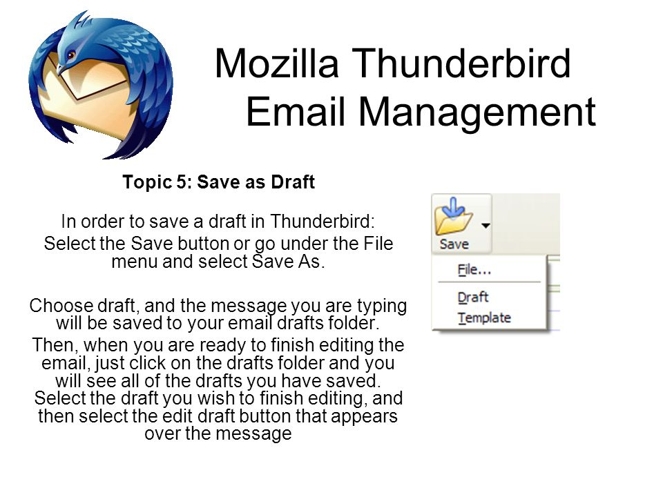 Mozilla Thunderbird Email Management Topic 5: Save as Draft In order to save a draft in Thunderbird: Select the Save button or go under the File menu and select Save As.