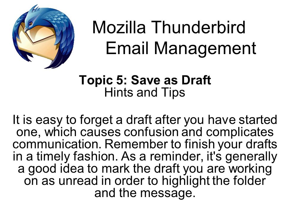 Mozilla Thunderbird Email Management Topic 5: Save as Draft Hints and Tips It is easy to forget a draft after you have started one, which causes confu
