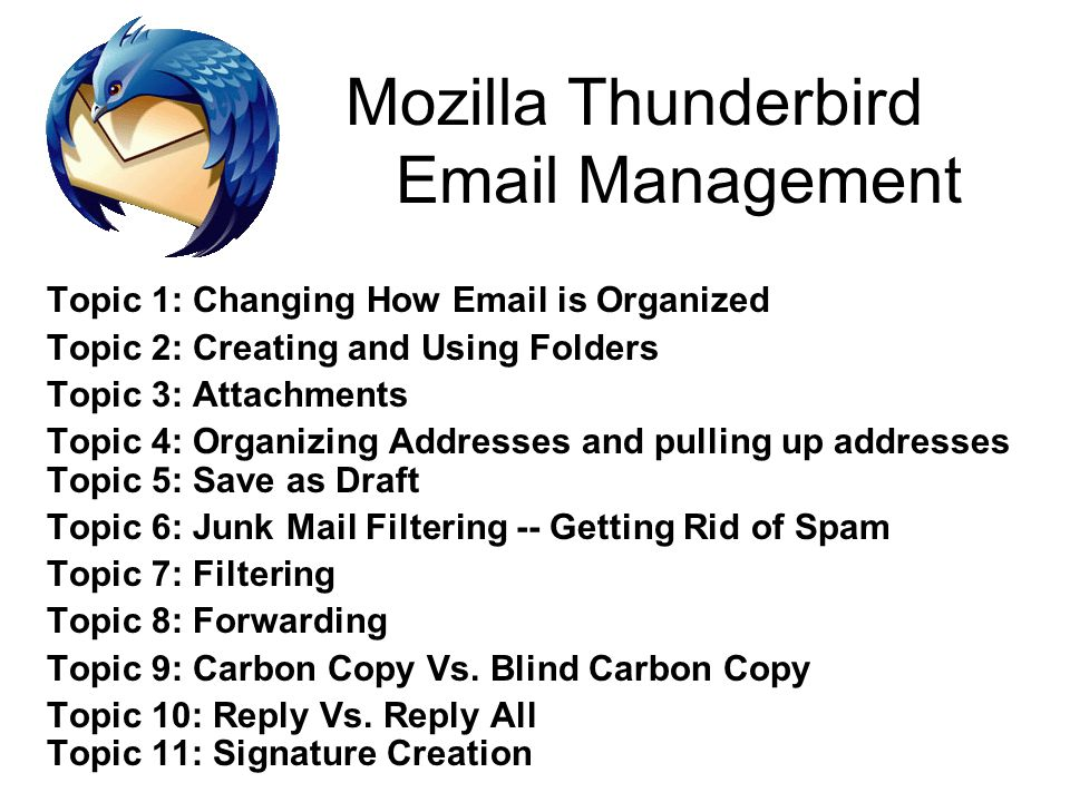 Topic 1: Changing How Email is Organized Topic 2: Creating and Using Folders Topic 3: Attachments Topic 4: Organizing Addresses and pulling up address