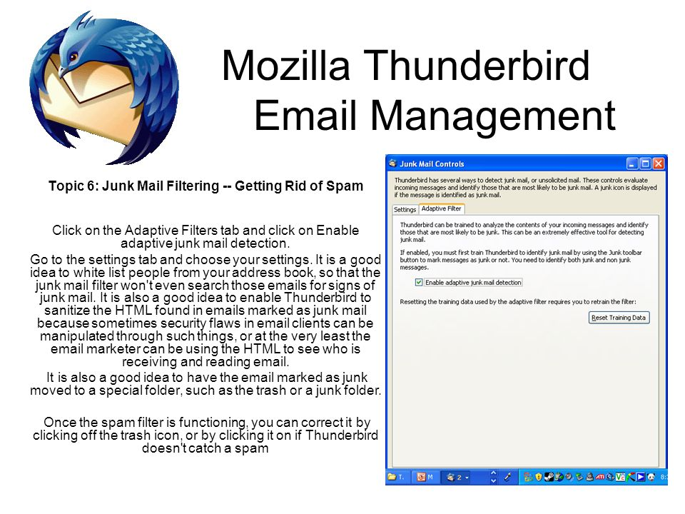 Mozilla Thunderbird Email Management Topic 6: Junk Mail Filtering -- Getting Rid of Spam Click on the Adaptive Filters tab and click on Enable adaptive junk mail detection.