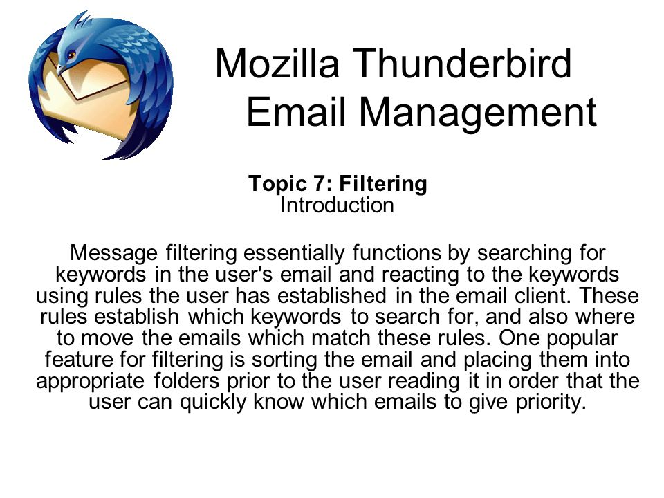 Mozilla Thunderbird Email Management Topic 7: Filtering Introduction Message filtering essentially functions by searching for keywords in the user s email and reacting to the keywords using rules the user has established in the email client.