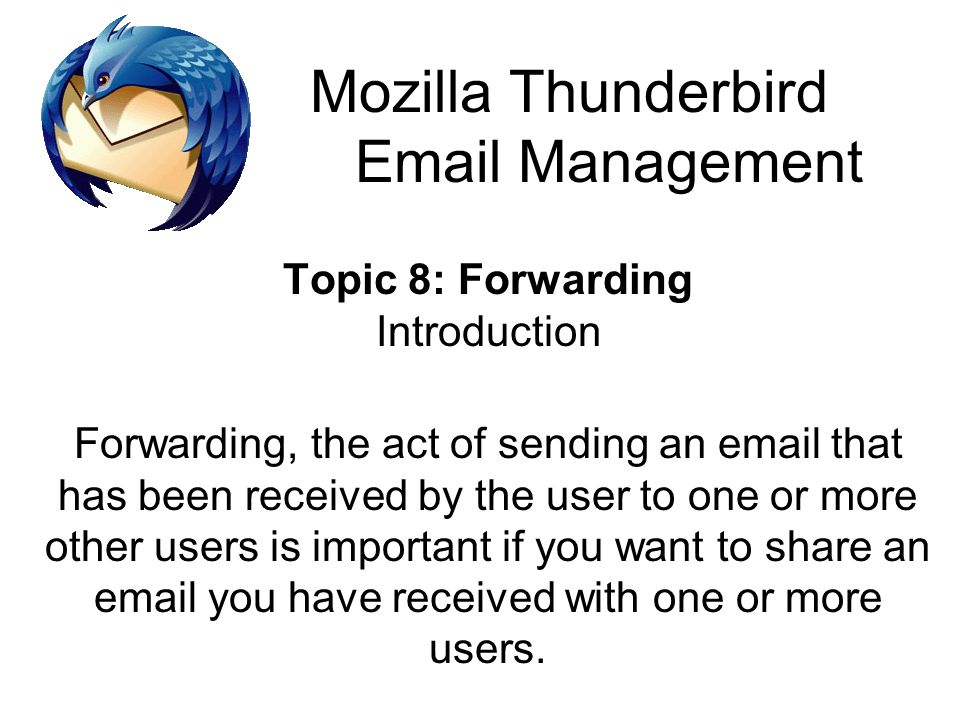 Mozilla Thunderbird Email Management Topic 8: Forwarding Introduction Forwarding, the act of sending an email that has been received by the user to one or more other users is important if you want to share an email you have received with one or more users.
