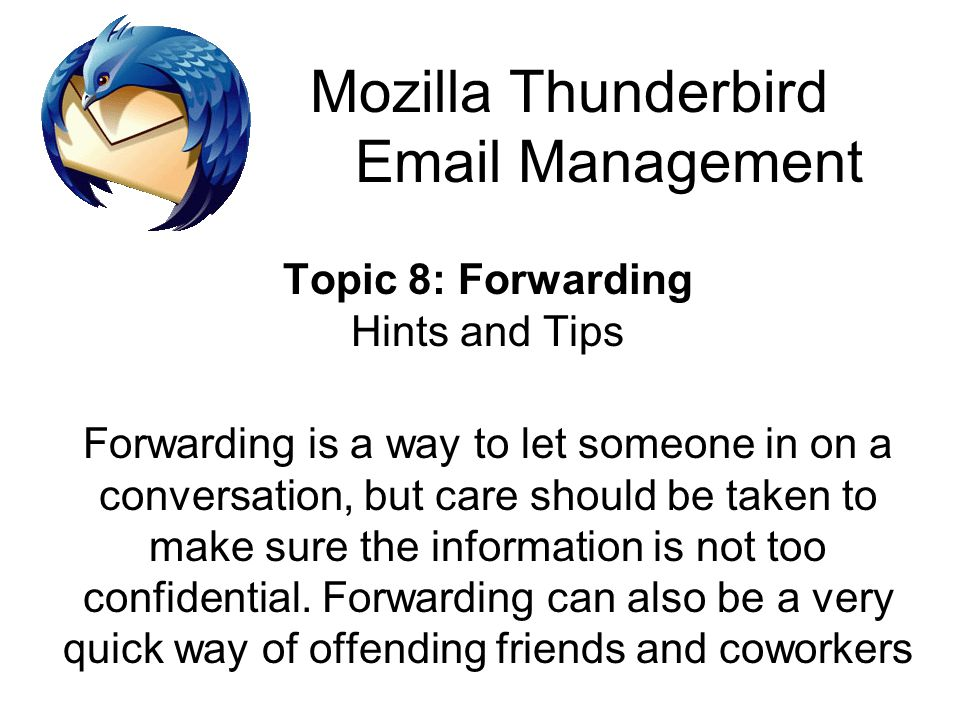 Mozilla Thunderbird Email Management Topic 8: Forwarding Hints and Tips Forwarding is a way to let someone in on a conversation, but care should be ta