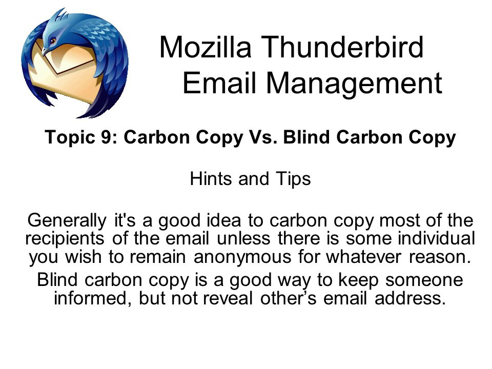 Mozilla Thunderbird Email Management Topic 9: Carbon Copy Vs. Blind Carbon Copy Hints and Tips Generally it's a good idea to carbon copy most of the r