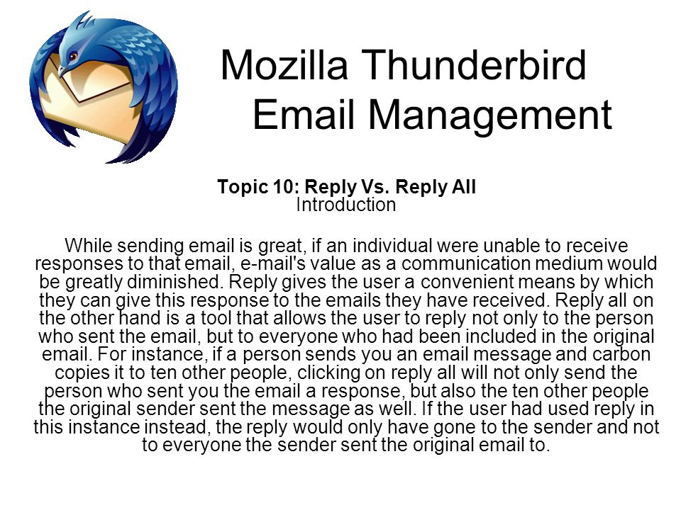 Mozilla Thunderbird Email Management Topic 10: Reply Vs. Reply All Introduction While sending email is great, if an individual were unable to receive