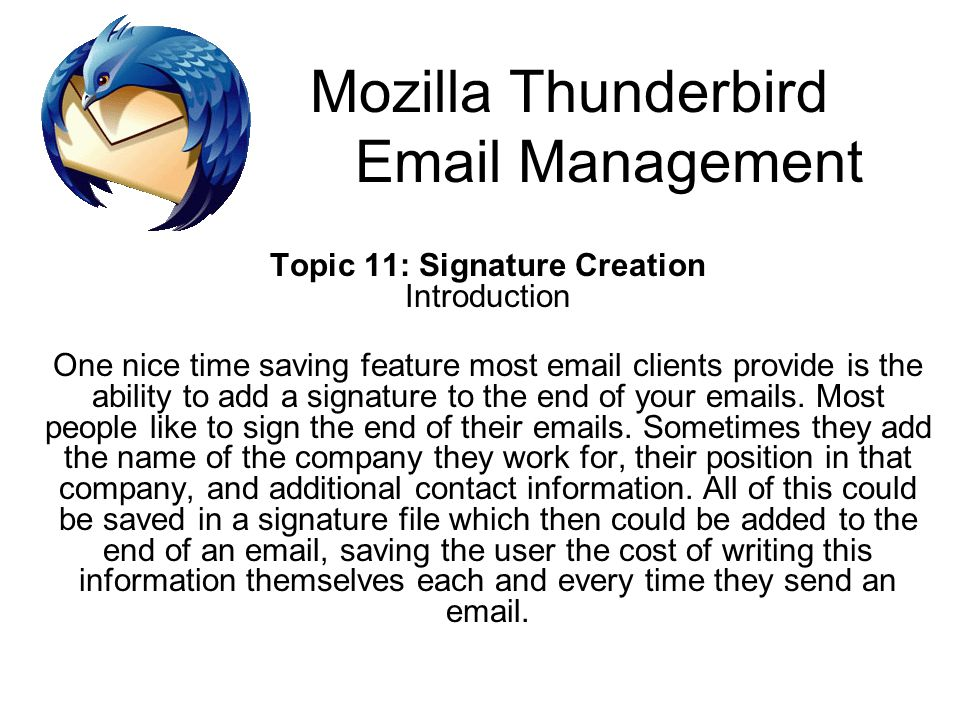 Mozilla Thunderbird Email Management Topic 11: Signature Creation Introduction One nice time saving feature most email clients provide is the ability