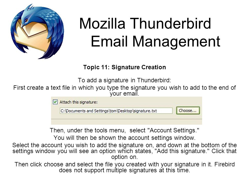 Mozilla Thunderbird Email Management Topic 11: Signature Creation To add a signature in Thunderbird: First create a text file in which you type the signature you wish to add to the end of your email.