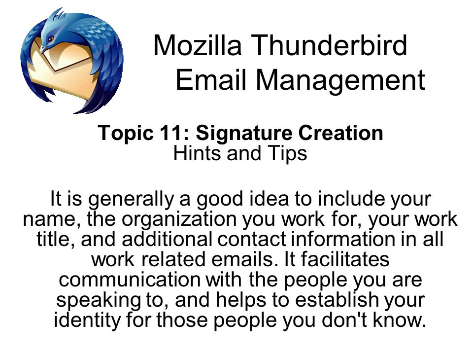 Mozilla Thunderbird Email Management Topic 11: Signature Creation Hints and Tips It is generally a good idea to include your name, the organization you work for, your work title, and additional contact information in all work related emails.
