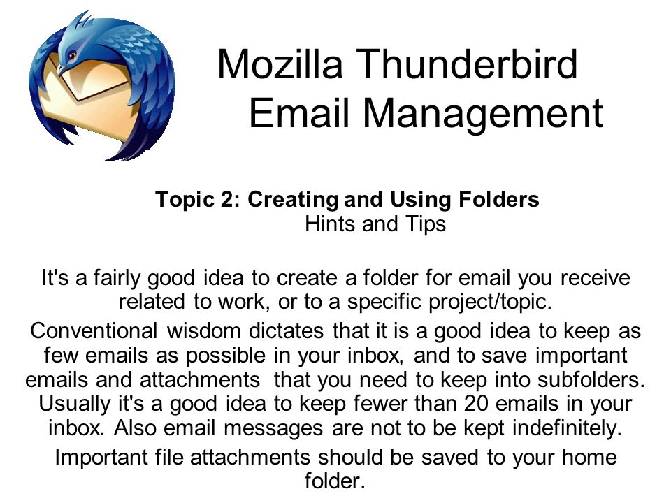 Mozilla Thunderbird Email Management Topic 2: Creating and Using Folders Hints and Tips It s a fairly good idea to create a folder for email you receive related to work, or to a specific project/topic.