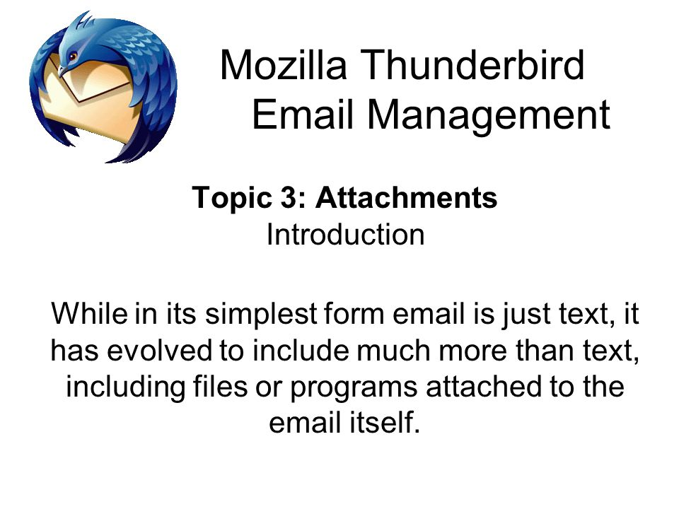 Mozilla Thunderbird Email Management Topic 3: Attachments Introduction While in its simplest form email is just text, it has evolved to include much m