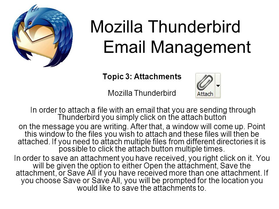 Mozilla Thunderbird Email Management Topic 3: Attachments Mozilla Thunderbird In order to attach a file with an email that you are sending through Thu