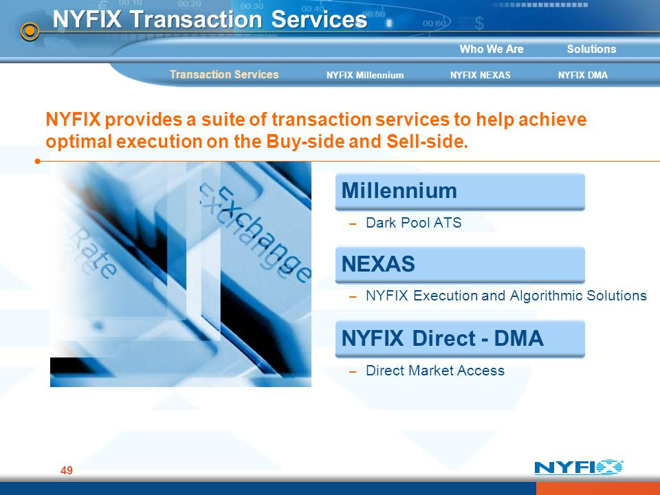 Who We AreSolutions 49 NYFIX Transaction Services NYFIX MillenniumNYFIX NEXASNYFIX DMA Millennium – Dark Pool ATS NEXAS – NYFIX Execution and Algorith