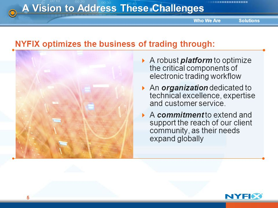 Who We AreSolutions 5 A Vision to Address These Challenges A robust platform to optimize the critical components of electronic trading workflow An org