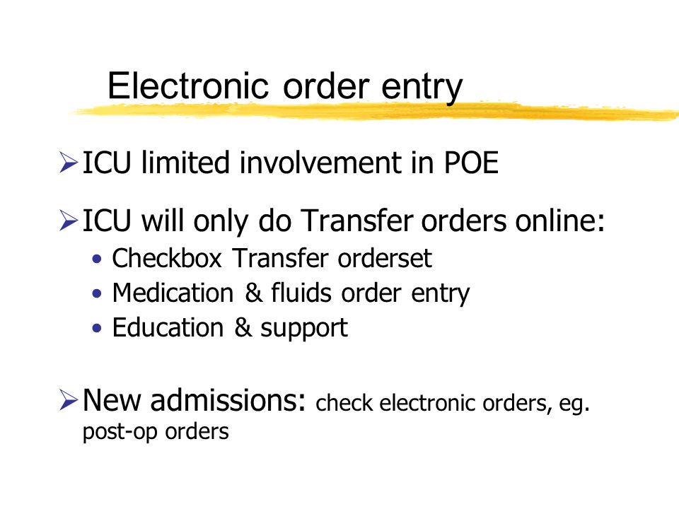 Electronic order entry ICU limited involvement in POE ICU will only do Transfer orders online: Checkbox Transfer orderset Medication & fluids order entry Education & support New admissions: check electronic orders, eg.