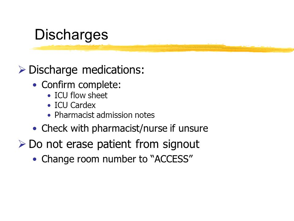 Discharge medications: Confirm complete: ICU flow sheet ICU Cardex Pharmacist admission notes Check with pharmacist/nurse if unsure Do not erase patient from signout Change room number to ACCESS Discharges