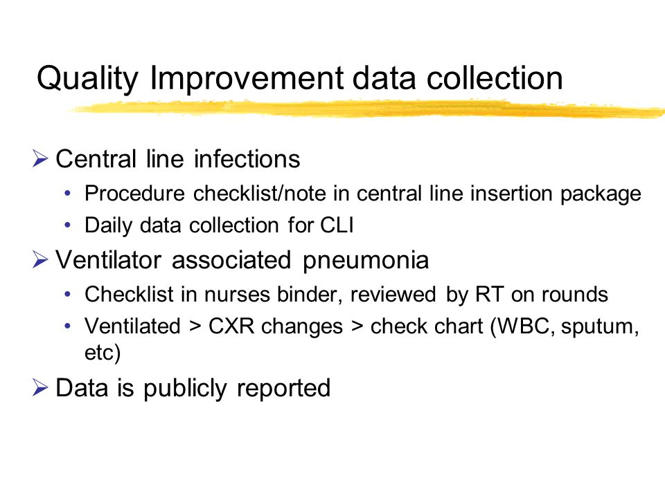 Quality Improvement data collection Central line infections Procedure checklist/note in central line insertion package Daily data collection for CLI Ventilator associated pneumonia Checklist in nurses binder, reviewed by RT on rounds Ventilated > CXR changes > check chart (WBC, sputum, etc) Data is publicly reported