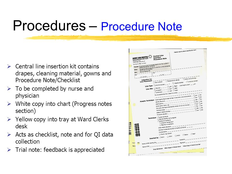 Procedures – Procedure Note Central line insertion kit contains drapes, cleaning material, gowns and Procedure Note/Checklist To be completed by nurse and physician White copy into chart (Progress notes section) Yellow copy into tray at Ward Clerks desk Acts as checklist, note and for QI data collection Trial note: feedback is appreciated