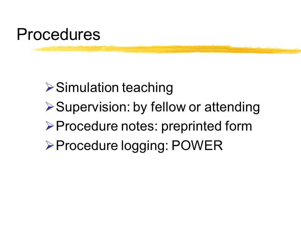 Procedures Simulation teaching Supervision: by fellow or attending Procedure notes: preprinted form Procedure logging: POWER