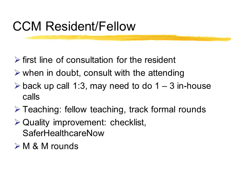 CCM Resident/Fellow first line of consultation for the resident when in doubt, consult with the attending back up call 1:3, may need to do 1 – 3 in-house calls Teaching: fellow teaching, track formal rounds Quality improvement: checklist, SaferHealthcareNow M & M rounds