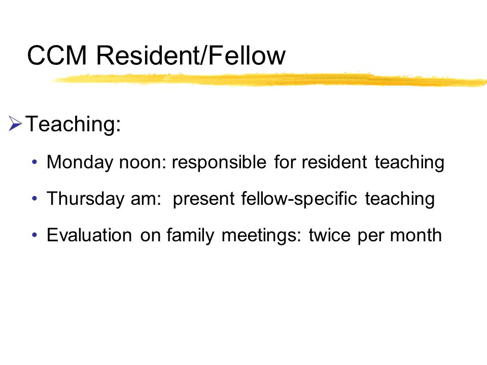 CCM Resident/Fellow Teaching: Monday noon: responsible for resident teaching Thursday am: present fellow-specific teaching Evaluation on family meetings: twice per month